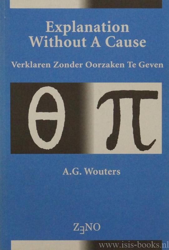 WOUTERS, A.G. - Explanation without a cause. Verklaren zonder oorzaken te geven (met een samenvatting in het Nederlands).
