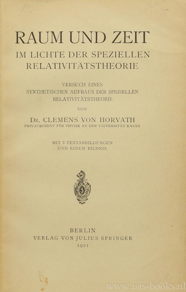 HORVATH, C. VON - Raum und Zeit im Lichte der speziellen Relativitätstheorie. Versuch eines synthetischen Aufbaus der speziellen Relativitätstheorie. Mit 8 Textabbildungen und einem Bildnis.