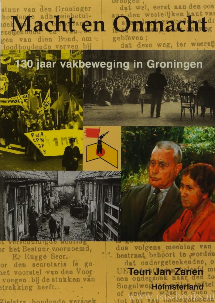 ZANEN, T.J. - Macht en onmacht. 130 jaar vakbeweging in Groningen.