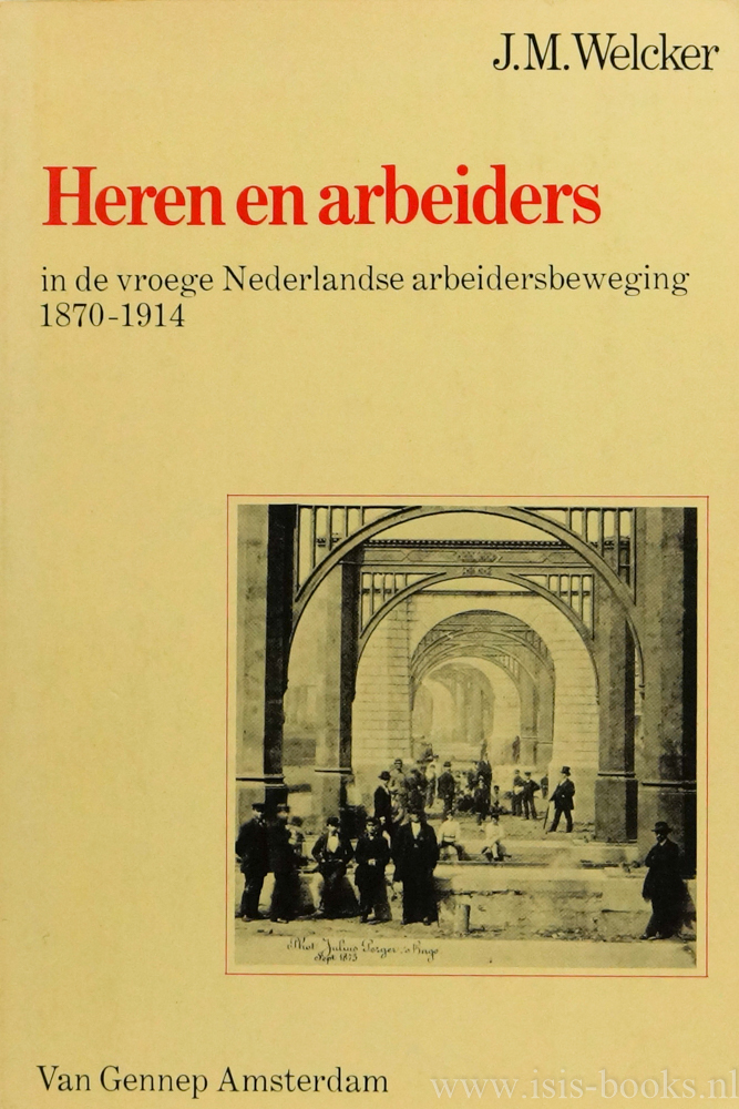 WELCKER, J.M. - Heren en arbeiders in de vroege Nederlandse arbeidersbeweging 1870-1914.