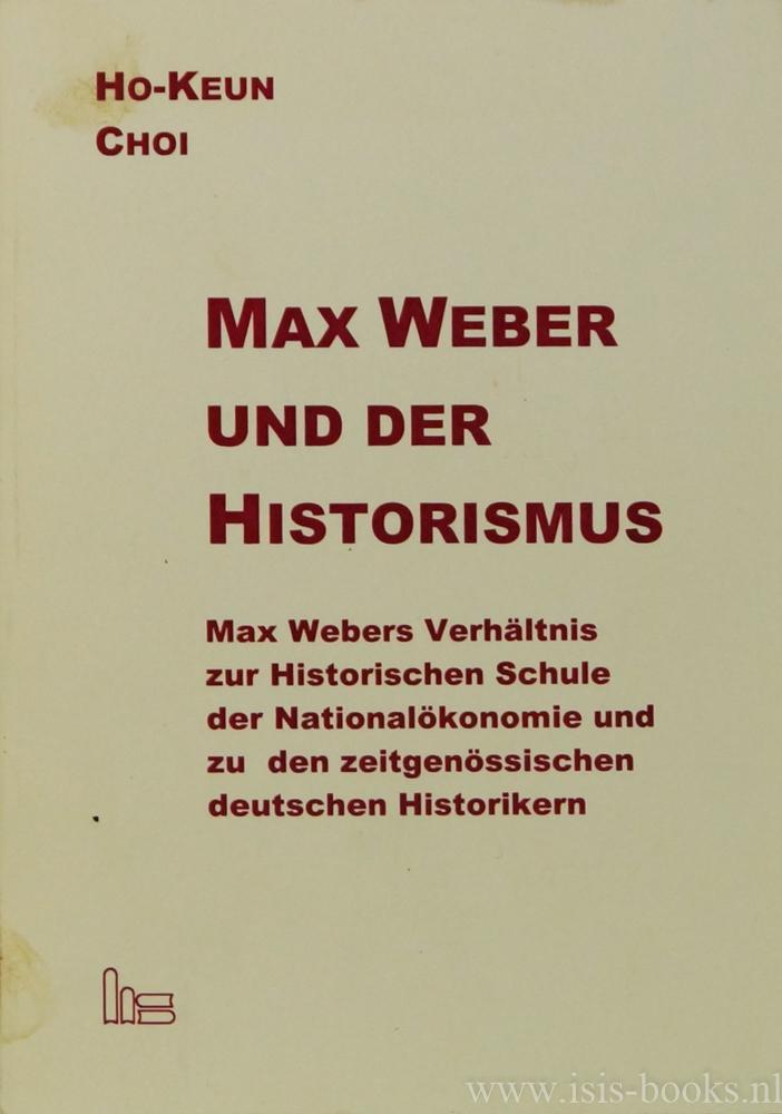 WEBER, M., CHOI, HO-KEUN - Max Weber und der Historismus. Max Webers Verhältnis zur Historischen Schule der Nationalökonomie und zu den zeitgenössischen deutschen Historikern.