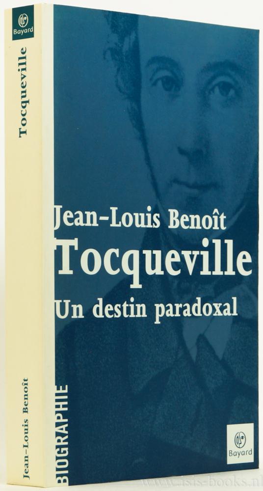 TOCQUEVILLE, A. DE, BENOÎT, J.L. - Tocqueville. Un destin paradoxal.