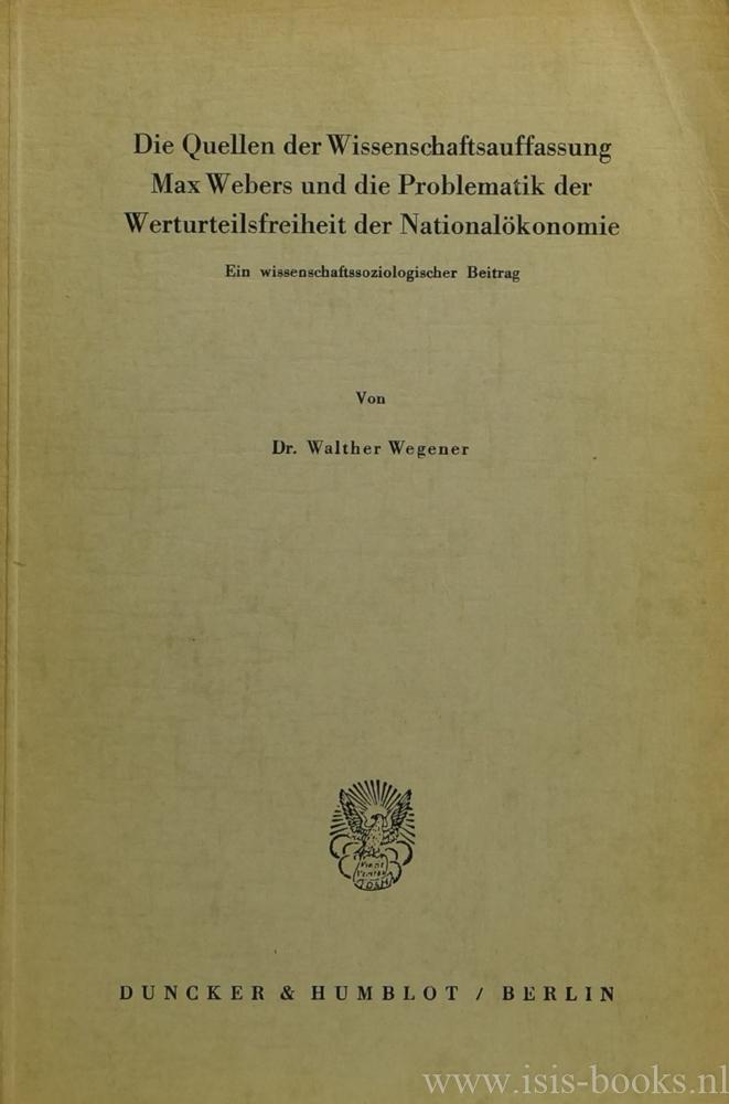 WEBER, M., WEGENER, W. - Die Quellen der Wissenschaftsauffassung Max Webers und die Problematik der Werturteilsfreiheit der Nationalökonomie. Ein wissenschaftssoziologischer Beitrag.