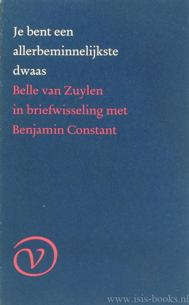 ZUYLEN, B. VAN (ISABELLE DE CHARRIÈRE), CONSTANT, B. - Je bent een allerbeminnelijkste dwaas. Belle van Zuylen in briefwisseling met Benjamin Constant