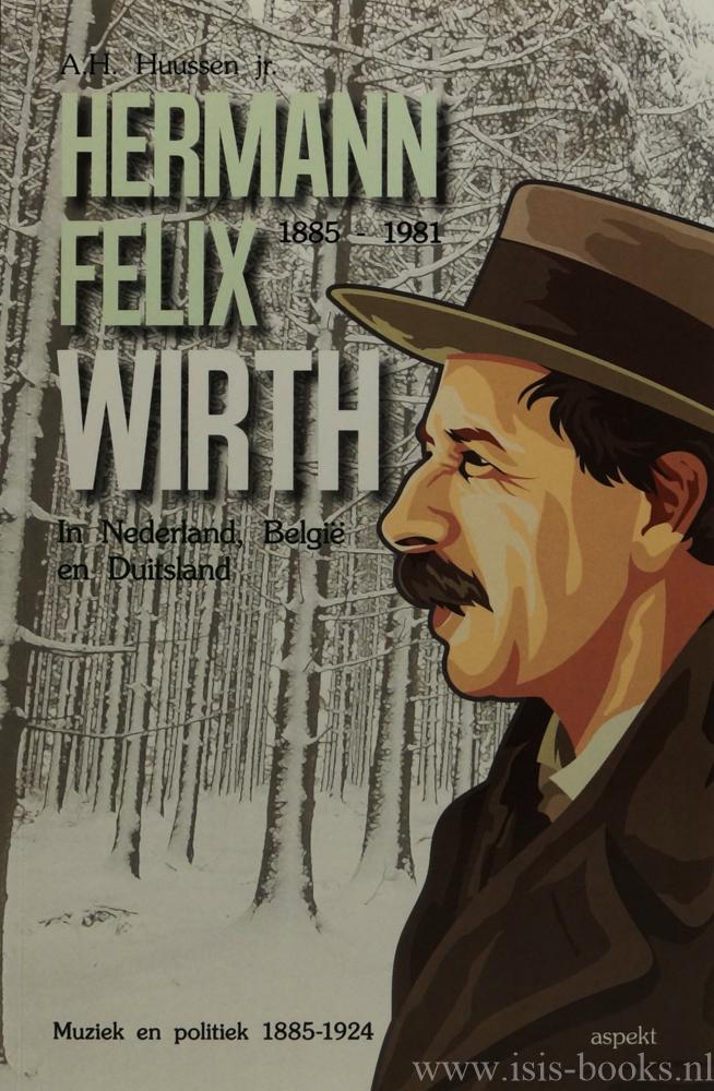 WIRTH, H.F., HUUSSEN, A.H. JR. - Hermann Felix Wirth (1885-1981) in Nederland, België en Duitsland. Muziek en politiek 1885-1924.