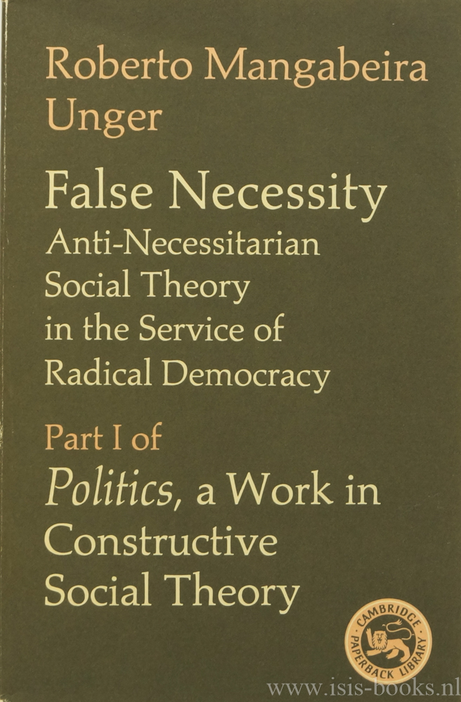UNGER, R.M. - False necessity. Anti-necessitarioan social theory in the service of radical democracy. Part I of Politics. A work in constructive social theory.