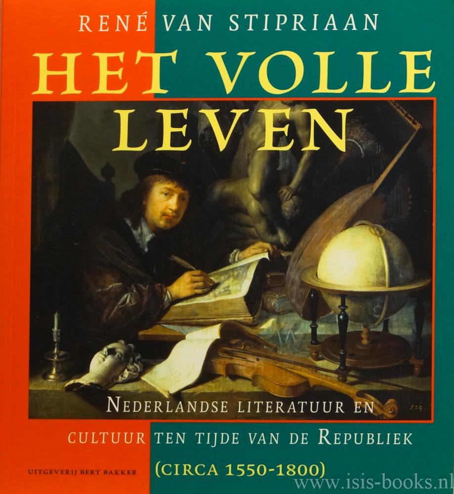 STIPRIAAN, R. VAN - Het volle leven. Nederlandse literatuur en cultuur ten tijde van de Republiek (circa 1550 - 1800).