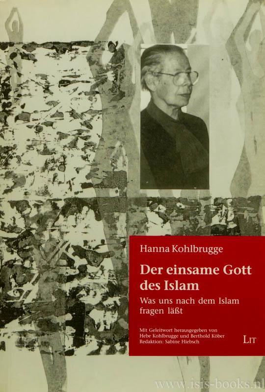KOHLBRUGGE, HANNA - Der einsame Gott des Islam. Was uns nach dem Islam fragen lässt. Mit Geleitwort herausgegeben von Hebe Kohlbrugge und Berthold Köber. Redaktion: Sabine Hiebsch.