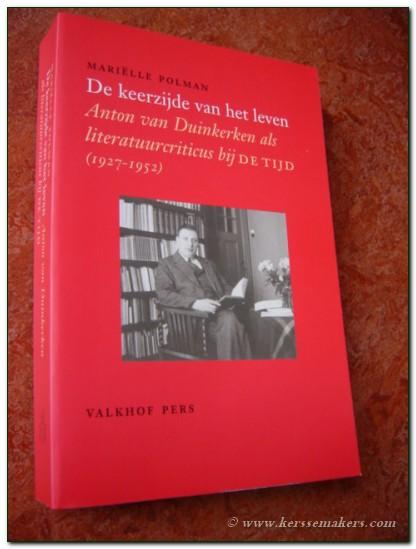 POLMAN, MARIËLLE (MARIA ELISABETH). / ANTON VAN DUINKERKEN: - De keerzijde van het leven. Anton van Duinkerken als literatuurcriticus bij De Tijd (1927-1952).