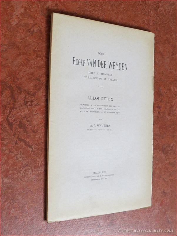 WAUTERS, A. J. - Pour Roger Van Der Weyden chef et honeur de l'école de Bruxelles. Allocution prononcée a la distribution des prix de l'académie Royale des Beaux-Arts de la ville de Bruxelles, le 17 novembre 1912.