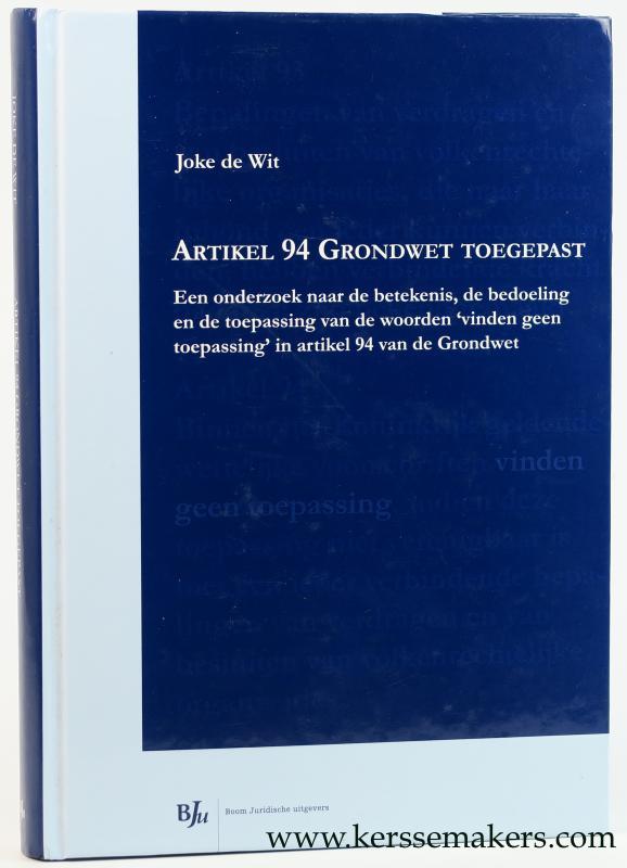 WIT, JOKE DE. - Artikel 94 Grondwet toegepast. Een onderzoek naar de betekenis, de bedoeling en de toepassing van de woorden 'vinden geen toepassing' in artikel 94 van de Grondwet.