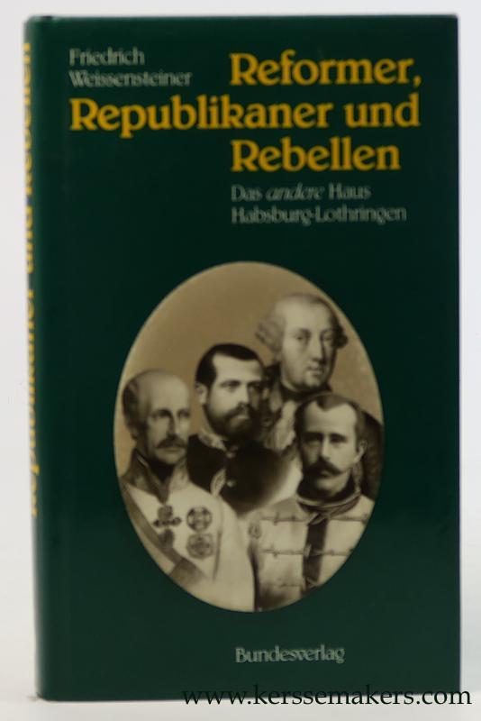 WEISSENSTEINER, FRIEDRICH. - Reformer, Republikaner und Rebellen. Das andere Haus Habsburg-Lothringen.