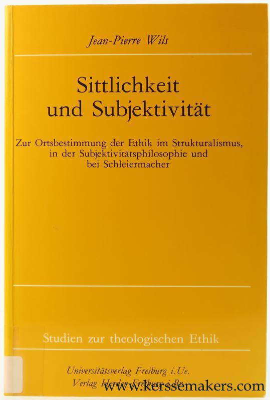 WILS, JEAN-PIERRE. - Sittlichkeit und Subjektivität. Zur Ortsbestimmung der Ethik im Strukturalismus in der Subjektivitätsphilosophie und bei Schleiermacher.