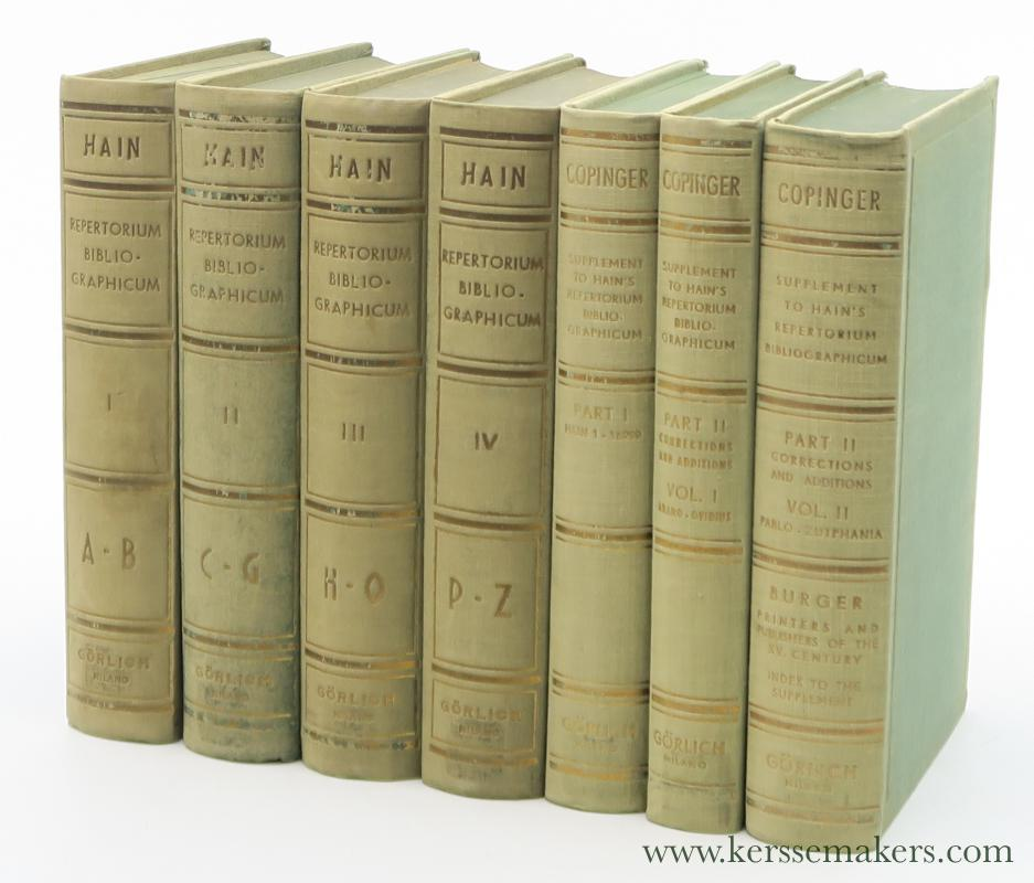 HAIN, L. , W. COPINGER  & K. BURGER - Repertorium bibliographicum, in quo libri omnes ab arte typographica inventa usque ad annum MD typis expressi. Ordine alphabetico vel simpliciter enumerantur vel adcuratius recensentur. Vol. 1-4: A-Z. - (Vol. 5): Supplement to Hain's Repertorium, or Collections towards a new edition of that work. Part 1: W. Copinger. Nearly 7000 corrections of and additions to the collations of works described or mentioned by Hain. - (Vol. 6-7): Supplement... Part 2: Copinger. A list with numerous collations and bibliogtaphical particulars of nearly 6000 volumes printed in the fifteenth century, not referred to by Hain. With Addenda to Part 1 and 2, and Index by Konrad Burger.