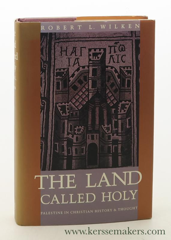 WILKEN, ROBERT L. - The Land Called Holy : Palestine in Christian History & Thought.
