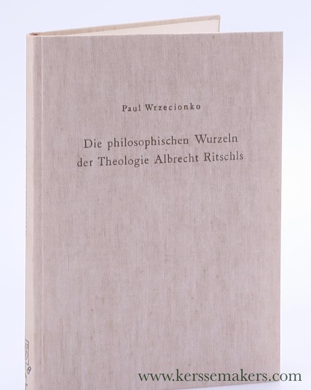 WRZECIONKO, PAUL. - Die Philosophischen Wurzeln der Theologie Albrecht Ritschls. Ein Beitrag zum Problem des Verhältnisses von Theologie und Philosophie im 19. Jahrhundert.
