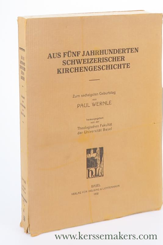 WERNLE, PAUL. - Aus Fünf Jahrhunderten Schweizerischer Kirchengeschichte. Herausgegeben von der Theologischen Fakultät der Universität Basel.